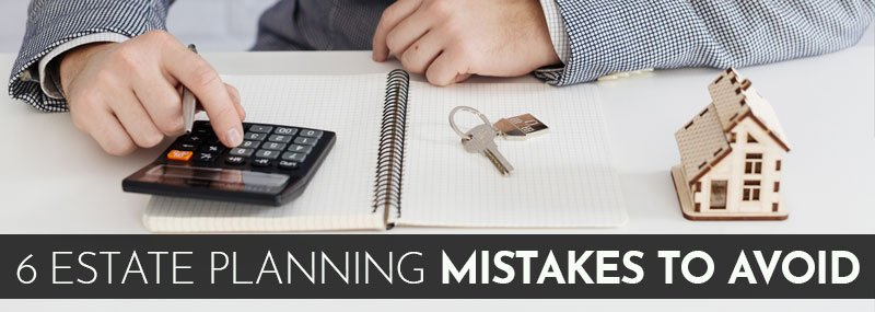 Six Estate Planning Mistakes to Avoid